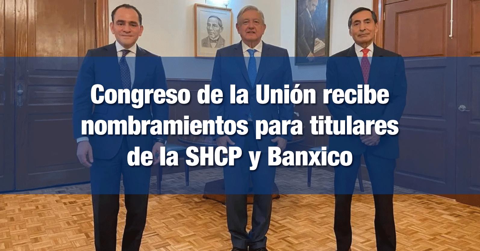 Congreso de la Unión recibe nombramientos para titulares de la SHCP y Banxico