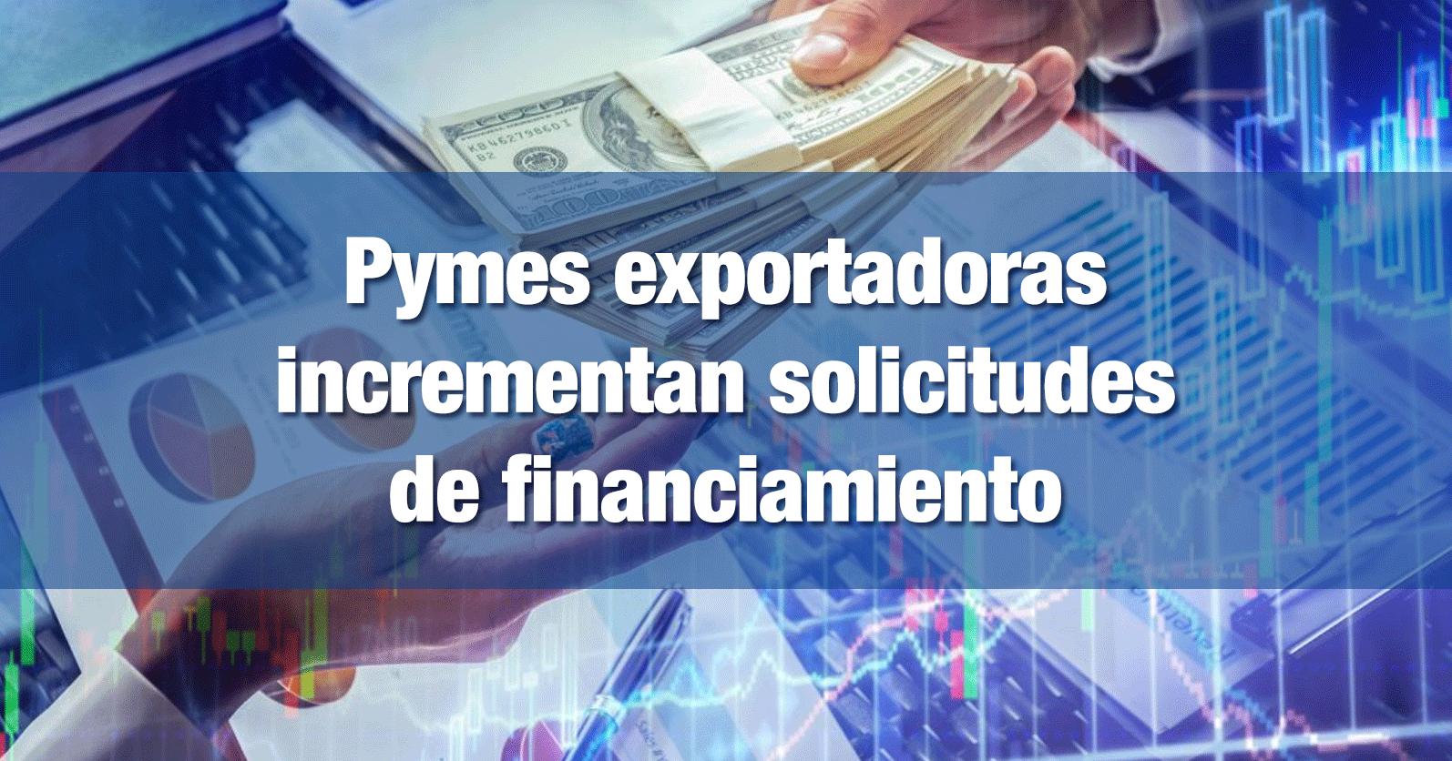 Pymes exportadoras incrementan solicitudes de financiamiento