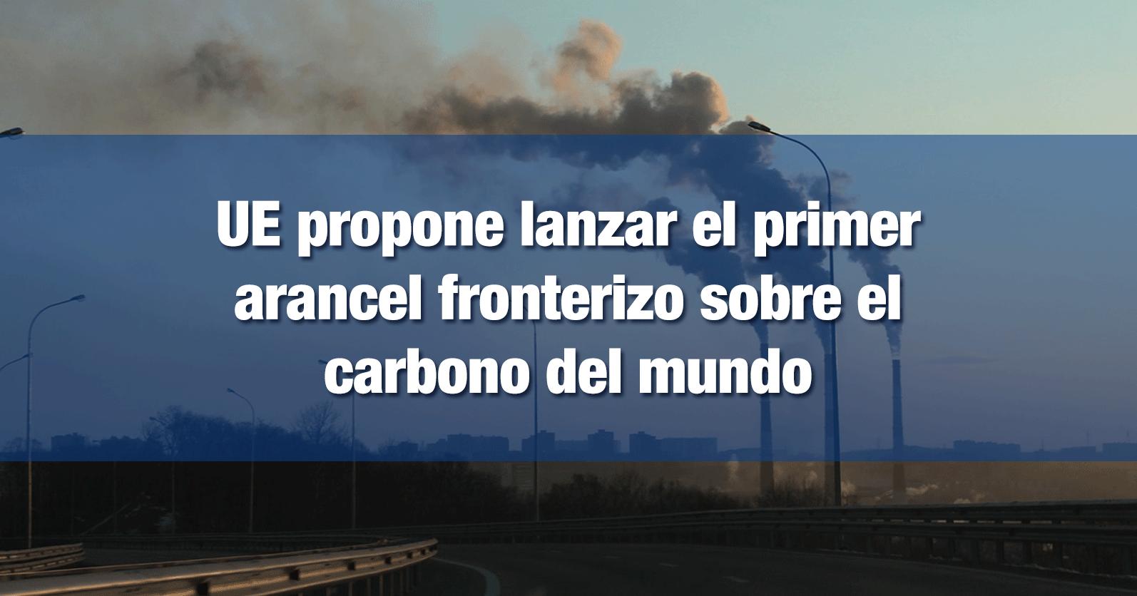 UE propone lanzar el primer arancel fronterizo sobre el carbono del mundo