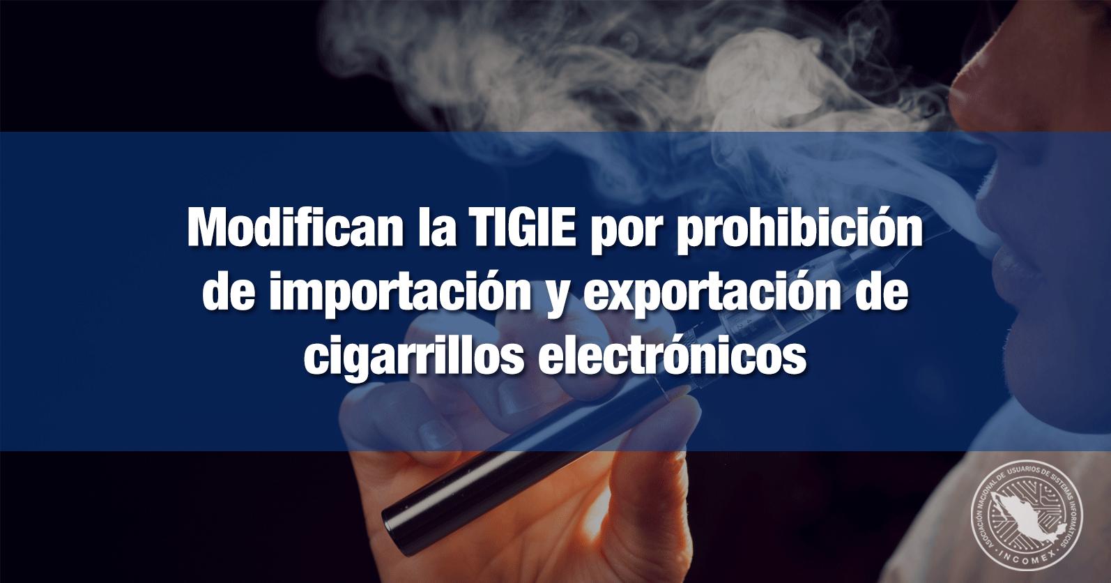 Modifican la TIGIE por prohibición de importación y exportación de cigarrillos electrónicos