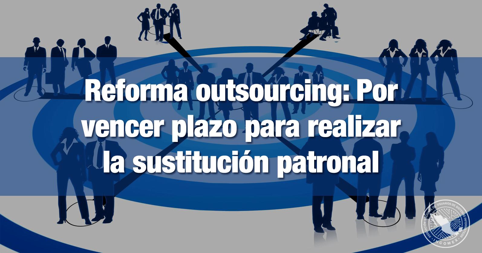 Reforma outsourcing: Por vencer plazo para realizar la sustitución patronal