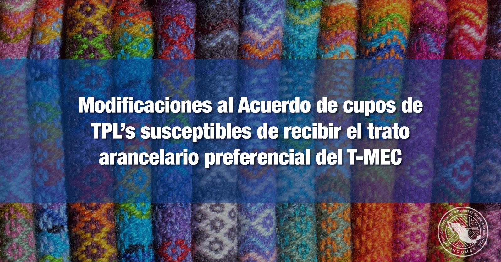 Modificaciones al Acuerdo de cupos de TPL's susceptibles de recibir el trato arancelario preferencial del T-MEC