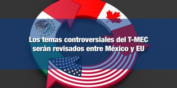 Temas controversiales del T-MEC serán discutidos entre México y EU