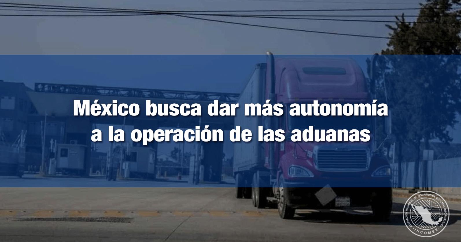 México busca dar más autonomía a la operación de las aduanas