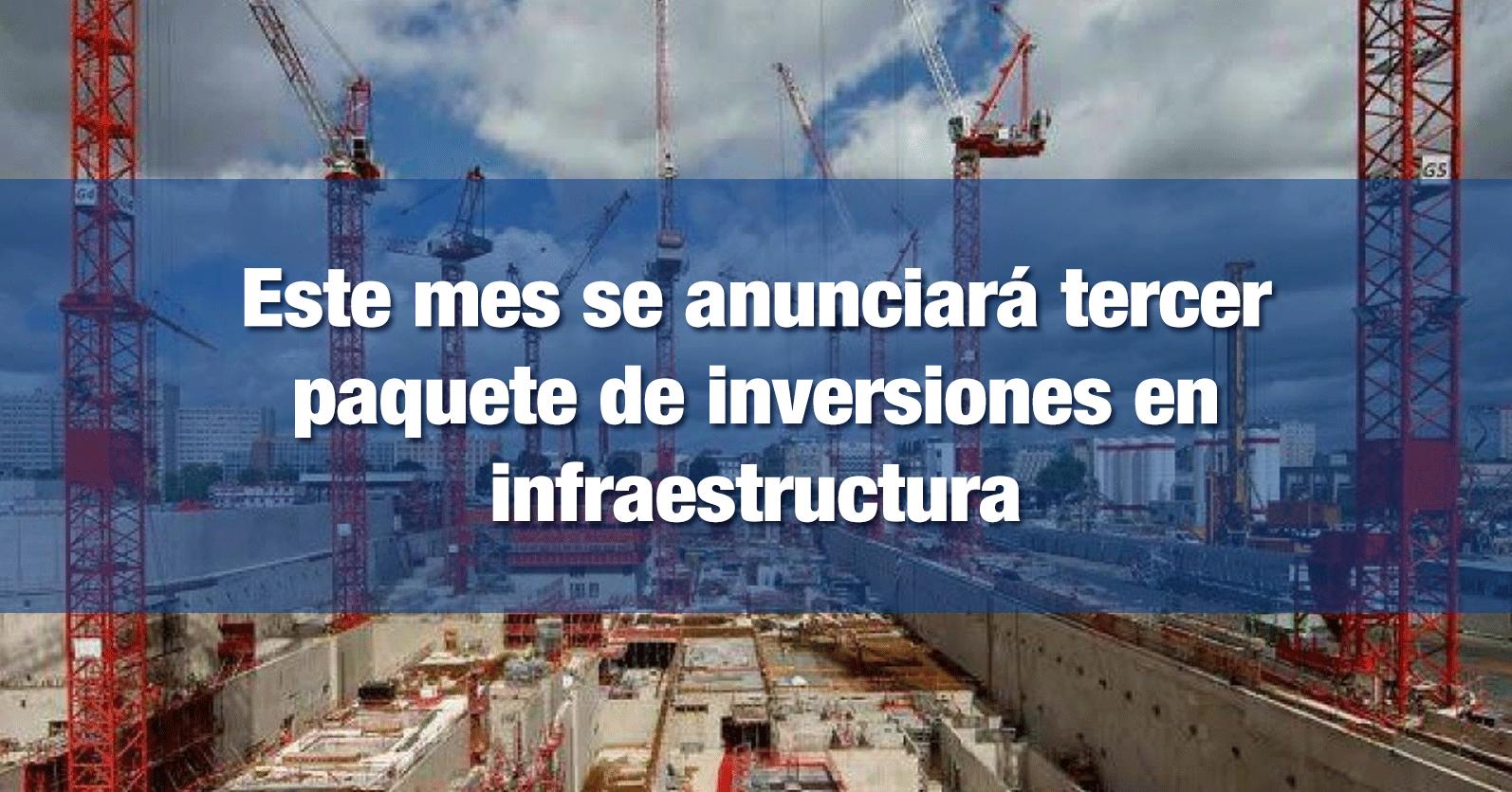 Este mes se anunciará tercer paquete de inversiones en infraestructura