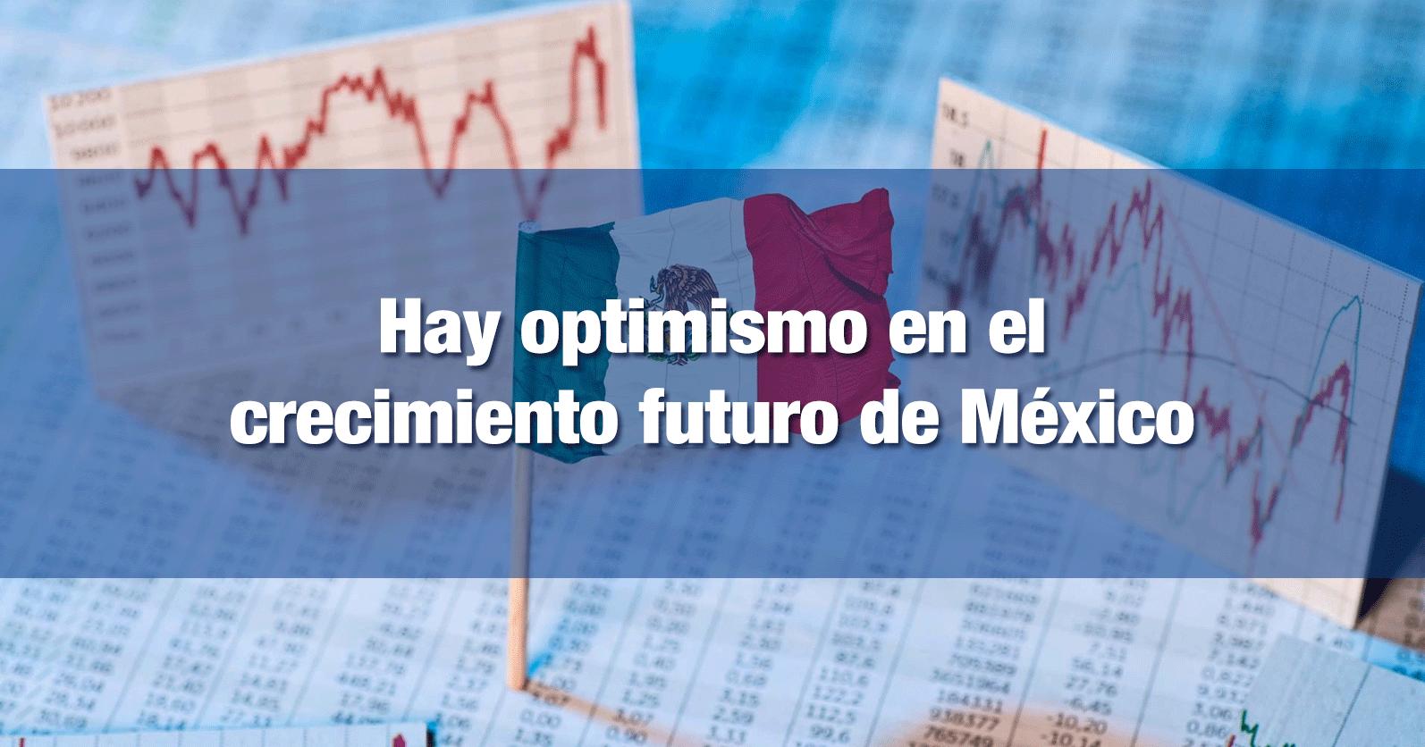 Hay optimismo en el crecimiento futuro de México