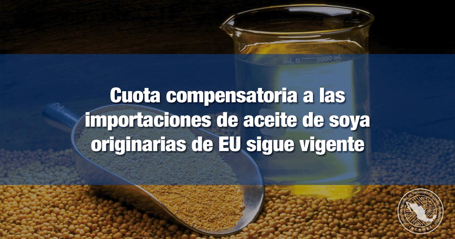 Cuota compensatoria a las importaciones de aceite de soya originarias de EU sigue vigente