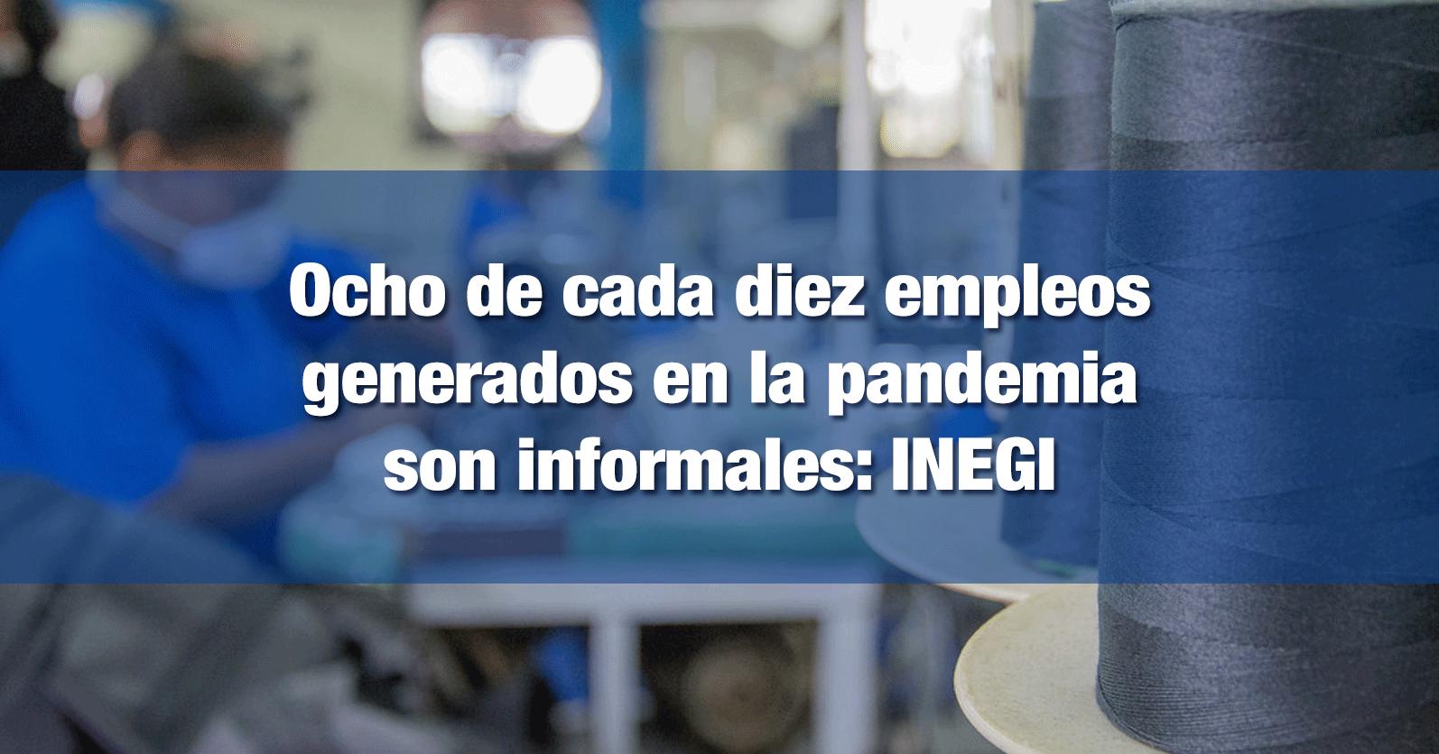 Ocho de cada diez empleos generados en la pandemia son informales: INEGI