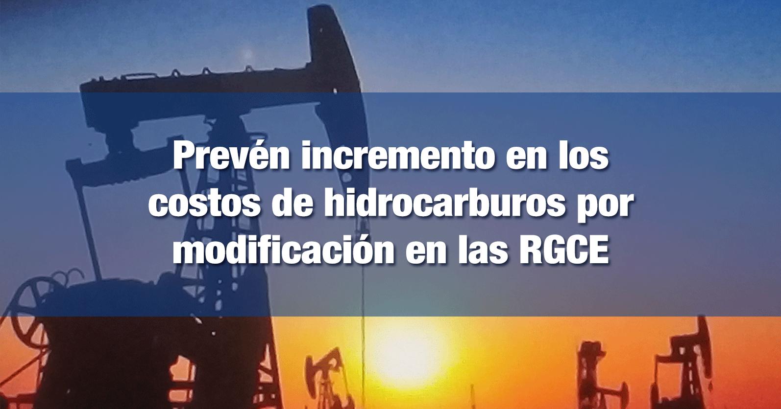 Prevén incremento en los costos de hidrocarburos por modificación en las RGCE