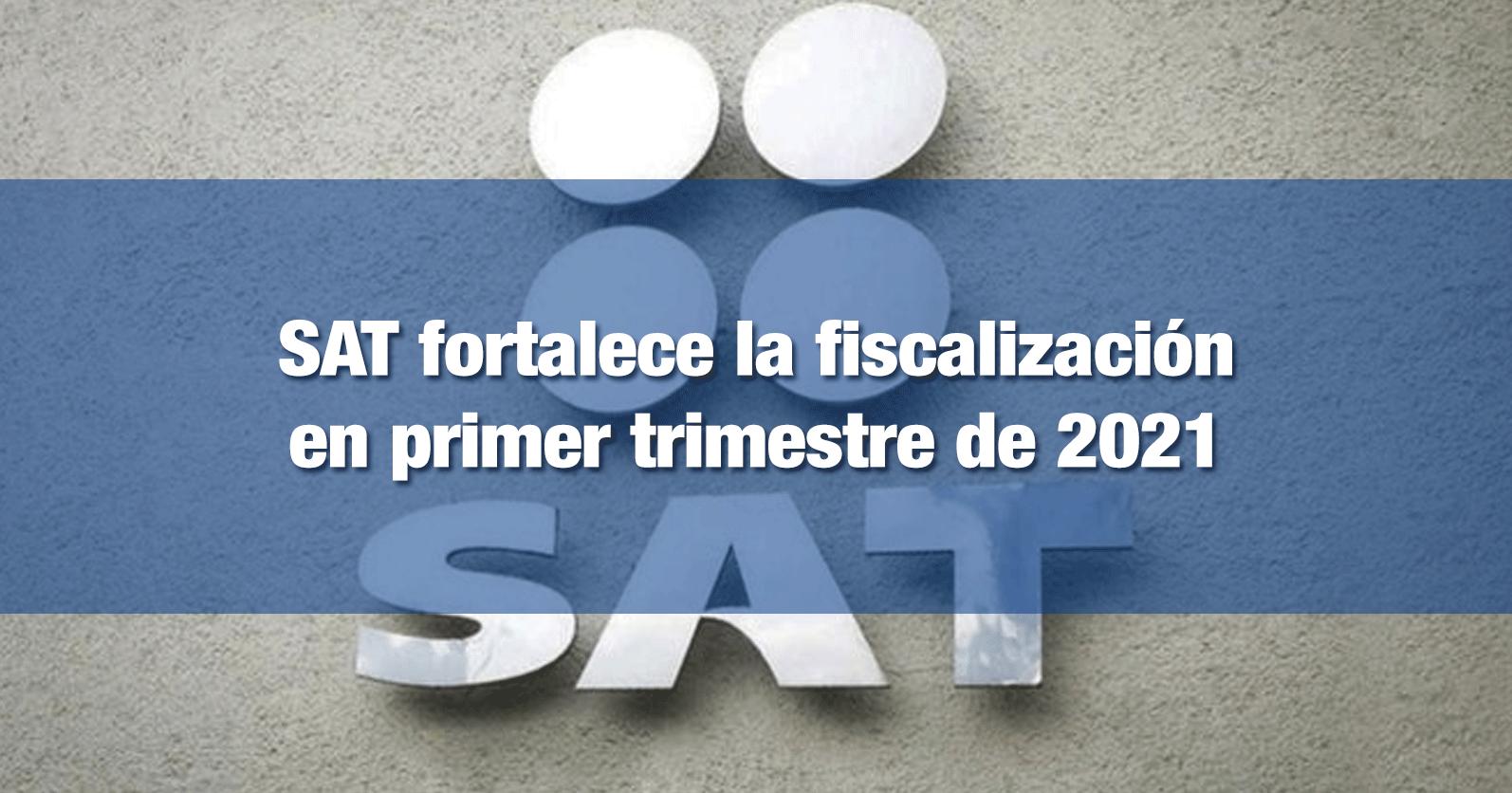 SAT fortalece la fiscalización en primer trimestre de 2021
