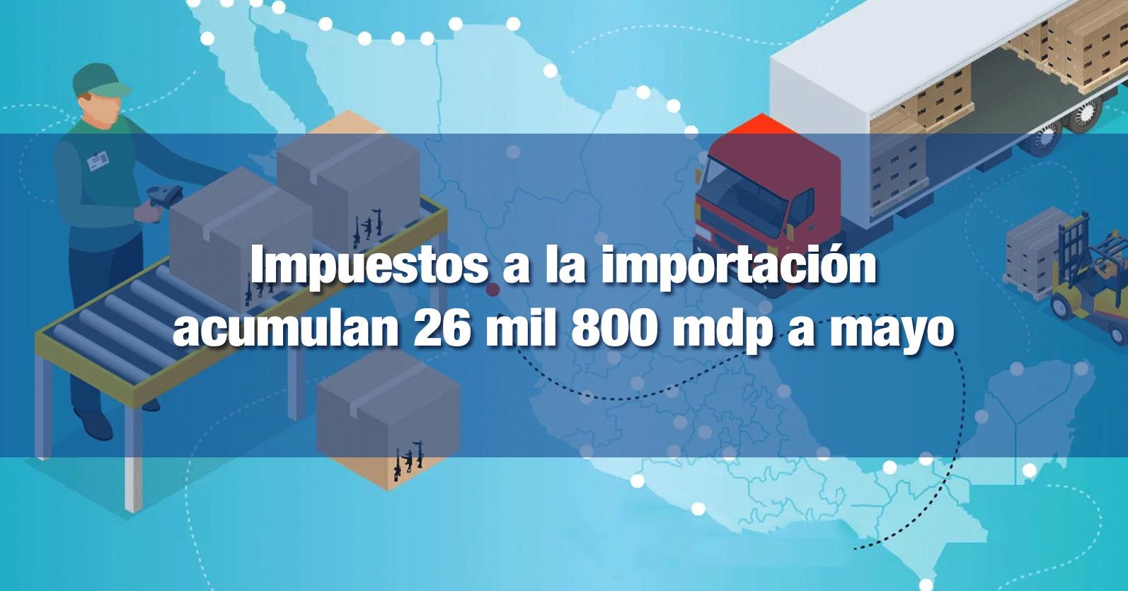 Impuestos a la importación acumulan 26 mil 800 mdp a mayo