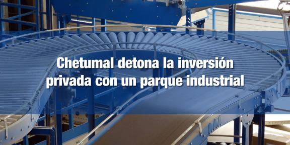 Parque Industrial de Chetumal detonará inversión en la zona