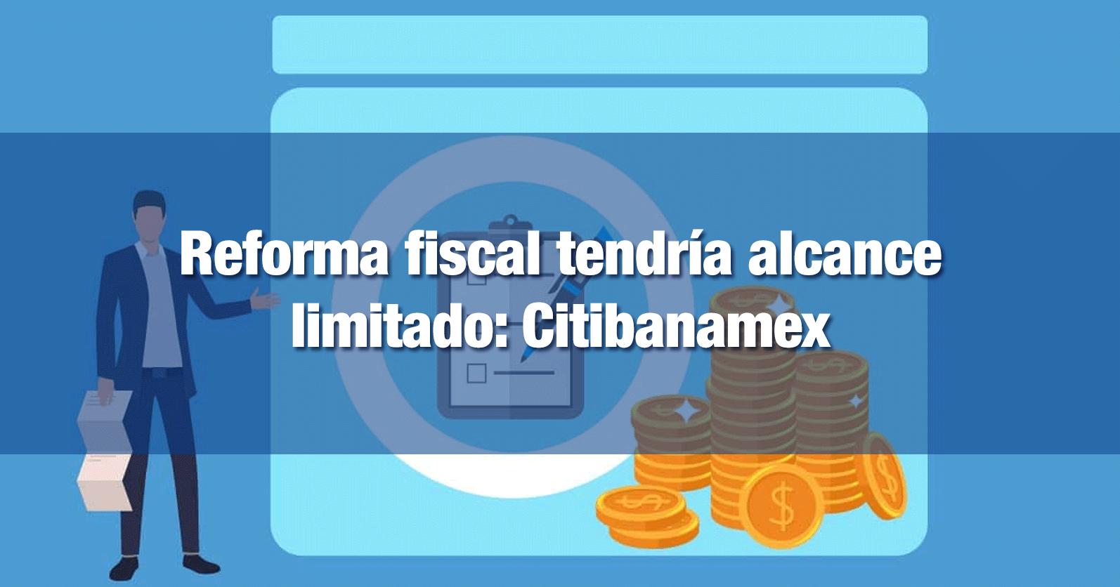 Reforma fiscal tendría alcance limitado: Citibanamex