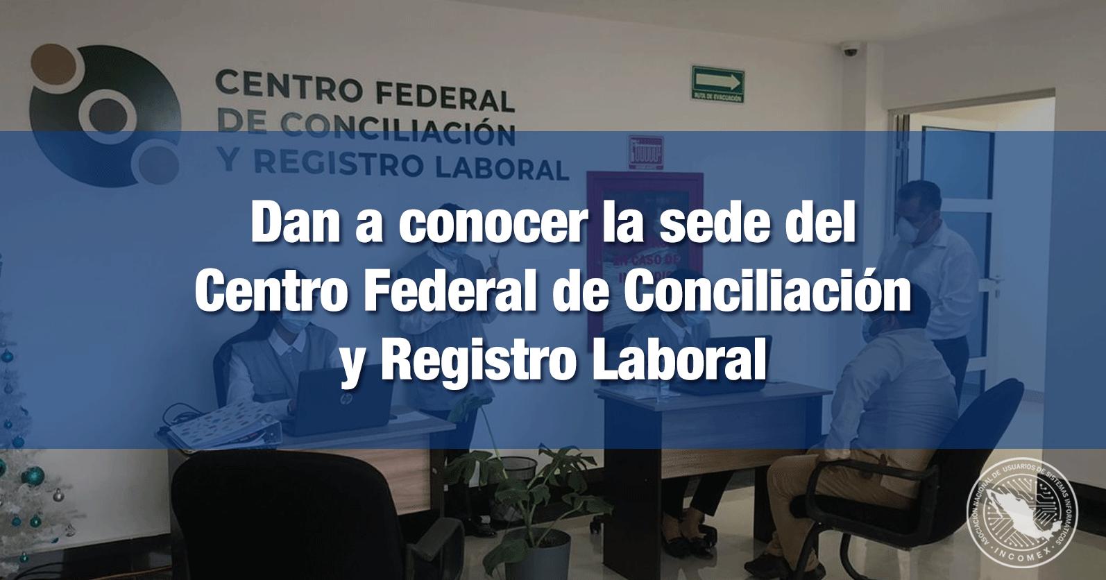 Dan a conocer la sede del Centro Federal de Conciliación y Registro Laboral