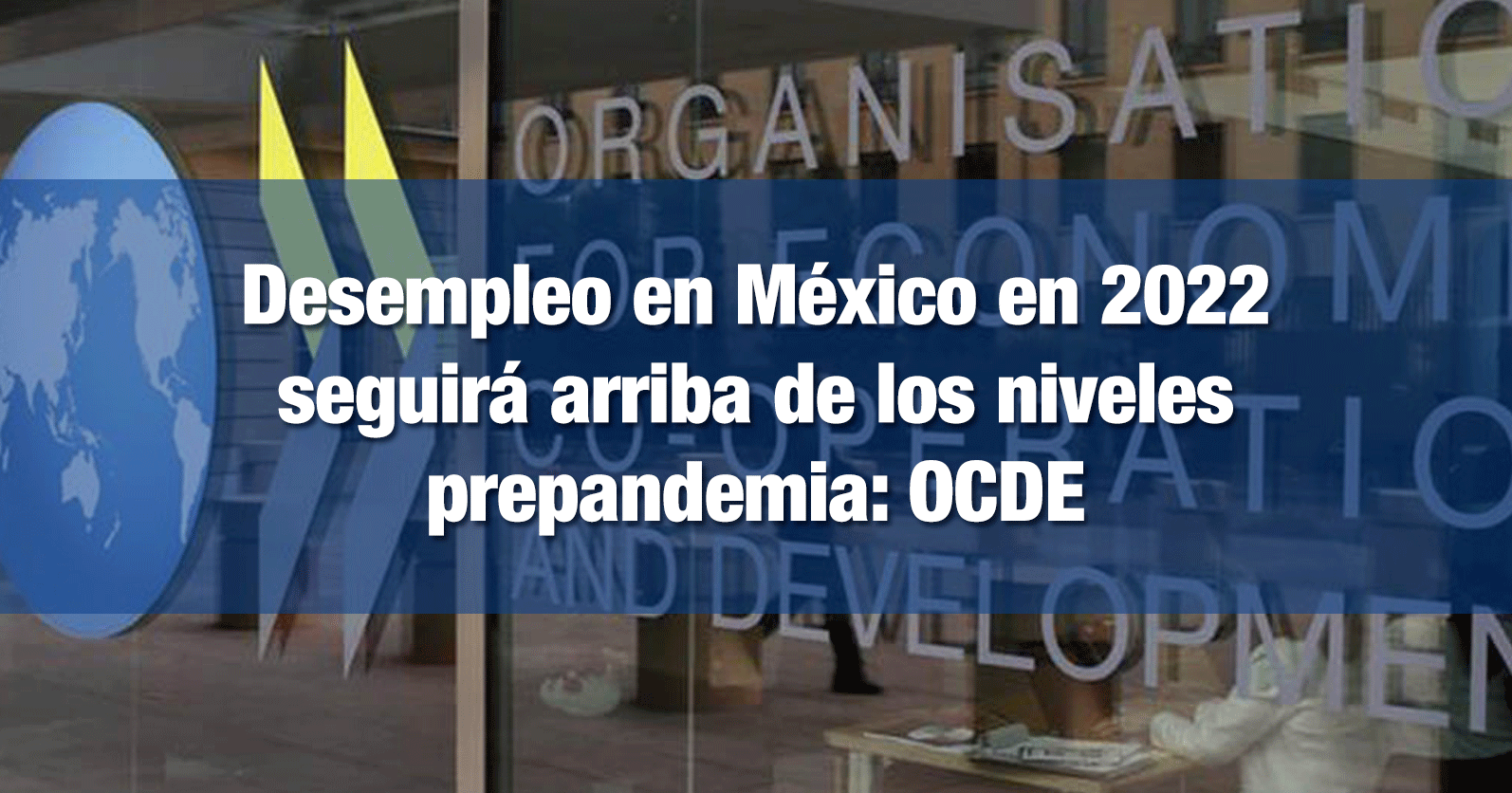 Desempleo en México en 2022 seguirá arriba de los niveles prepandemia: OCDE