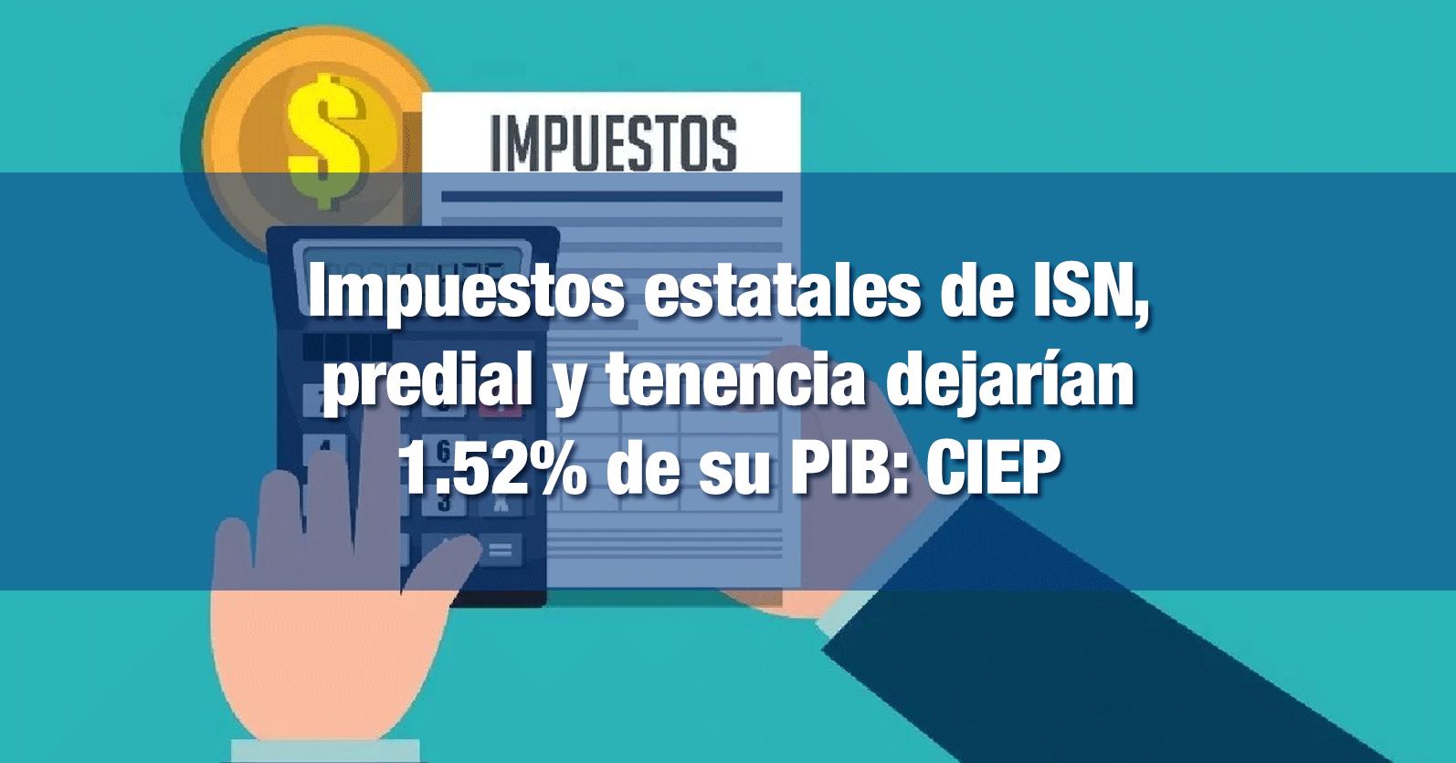 Impuestos estatales de ISN, predial y tenencia dejarían 1.52% de su PIB: CIEP