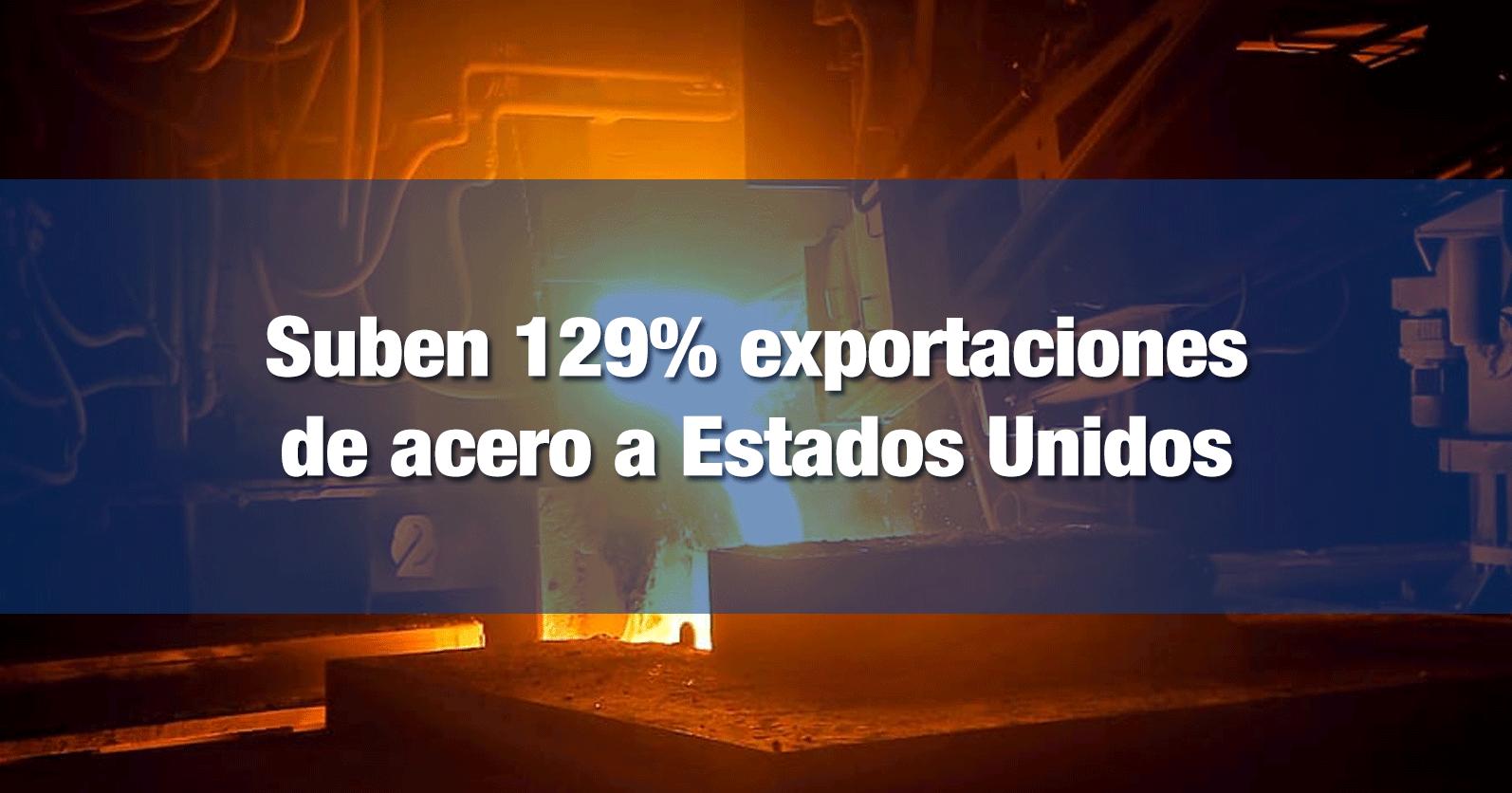 Suben 129% exportaciones de acero a Estados Unidos