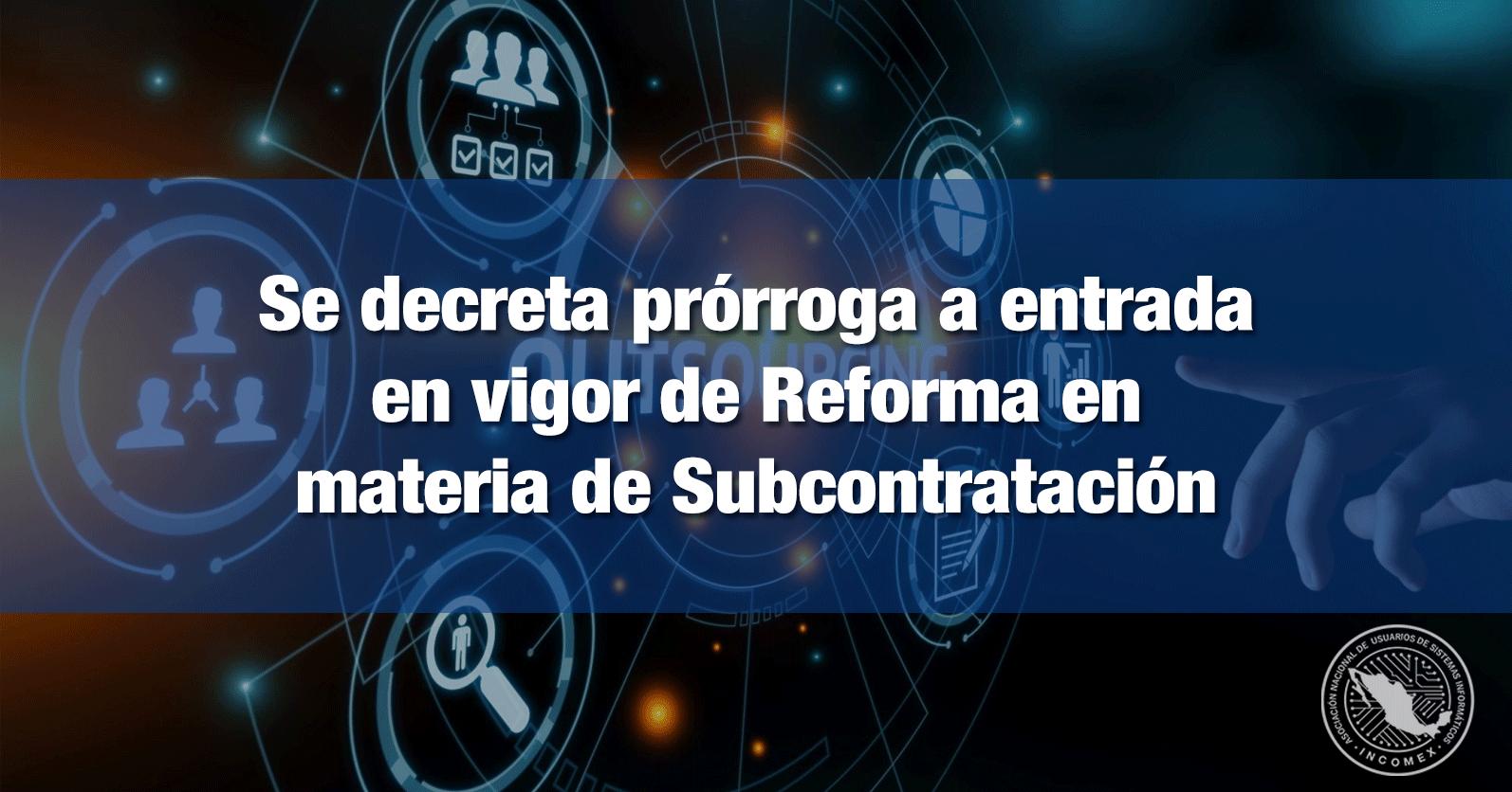 Se decreta prórroga a entrada en vigor de Reforma en materia de Subcontratación