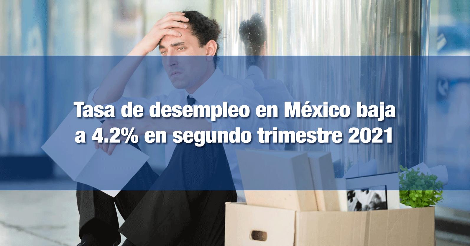 Tasa de desempleo en México baja a 4.2% en segundo trimestre 2021