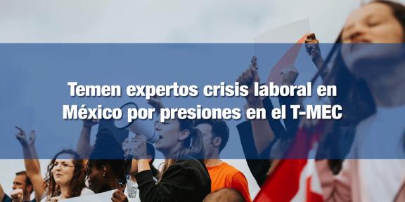 Pese a los beneficios, el T-MEC podría traer inestabilidad laboral en México