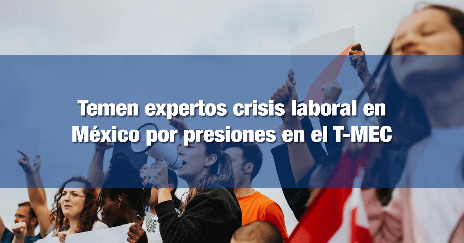 Temen expertos crisis laboral en México por presiones en el T-MEC