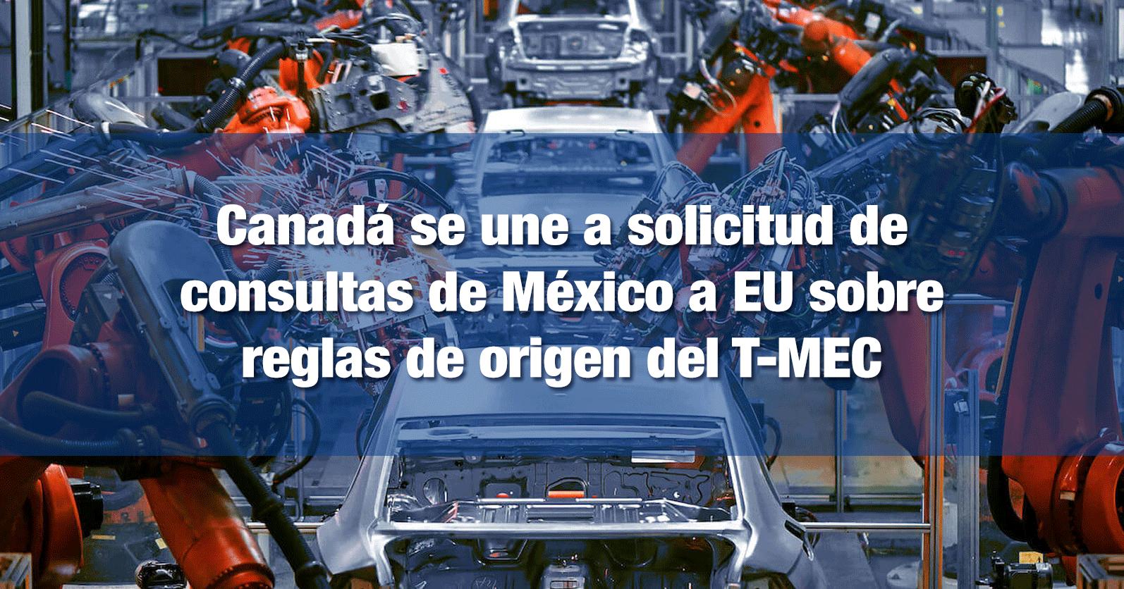 Canadá se une a solicitud de consultas de México a EU sobre reglas de origen del T-MEC