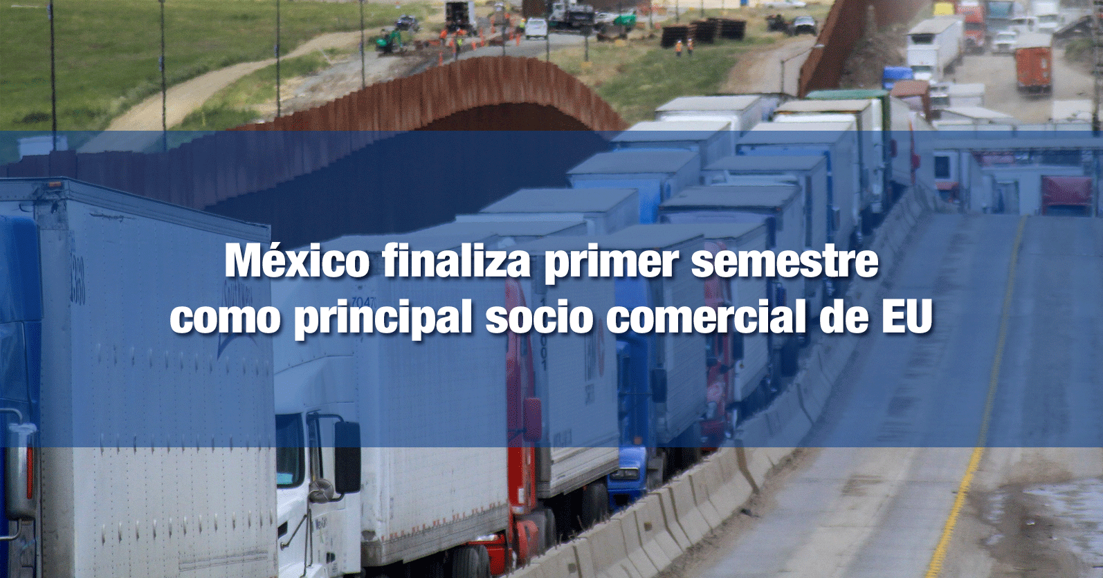 México finaliza primer semestre como principal socio comercial de EU
