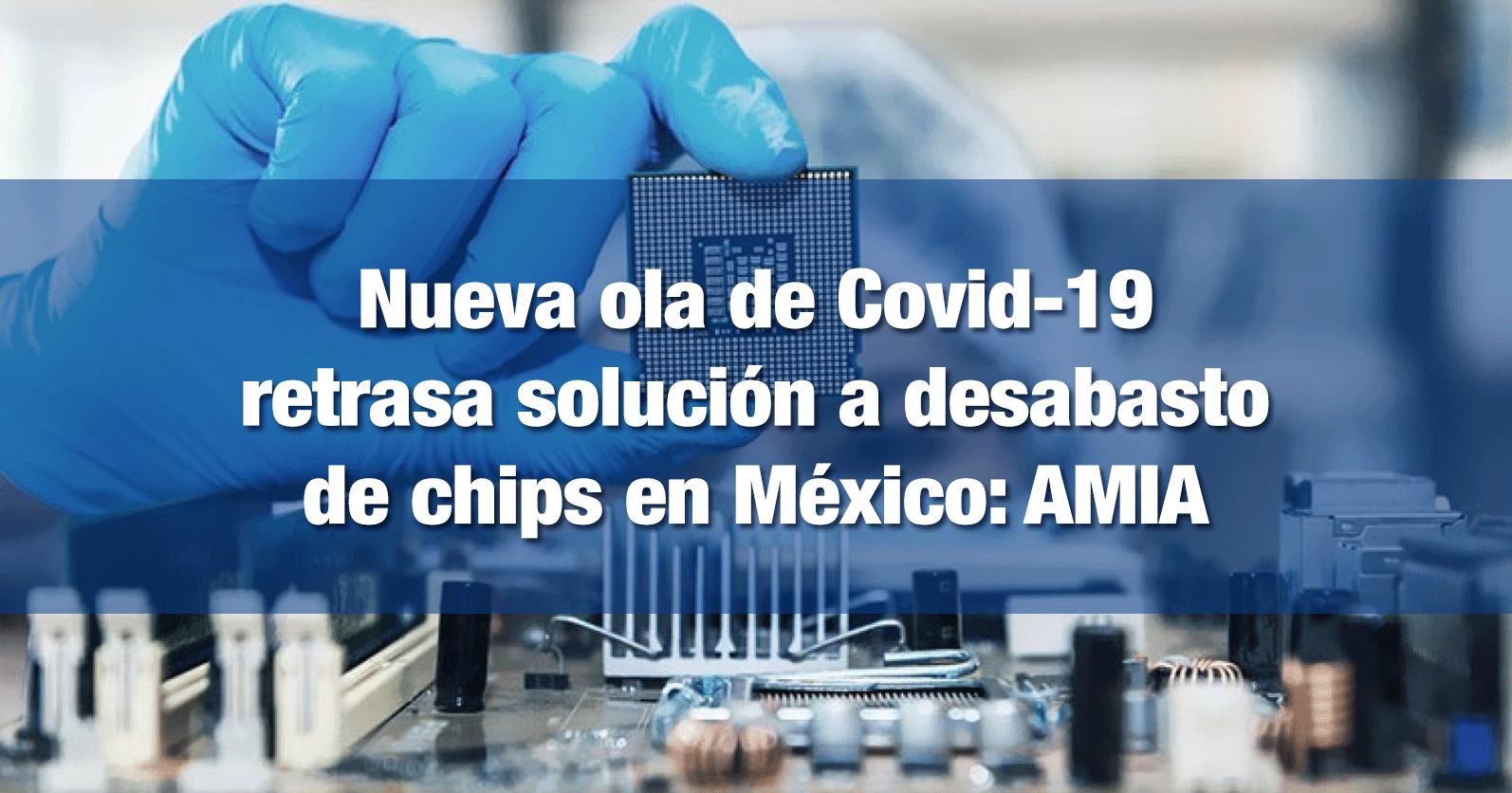 Nueva ola de Covid-19 retrasa solución a desabasto de chips en México: AMIA
