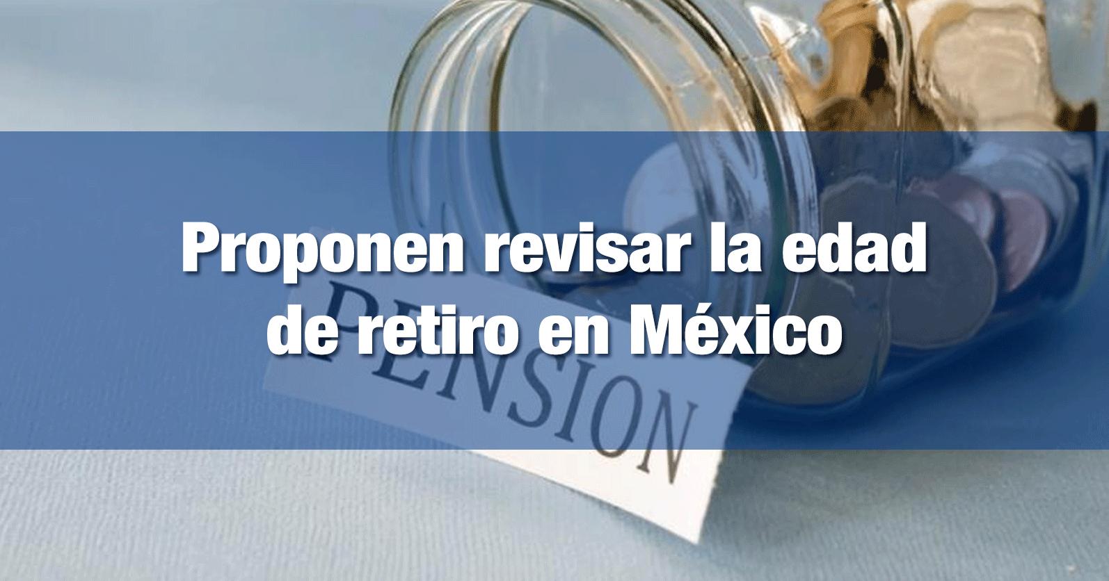 Proponen revisar la edad de retiro en México