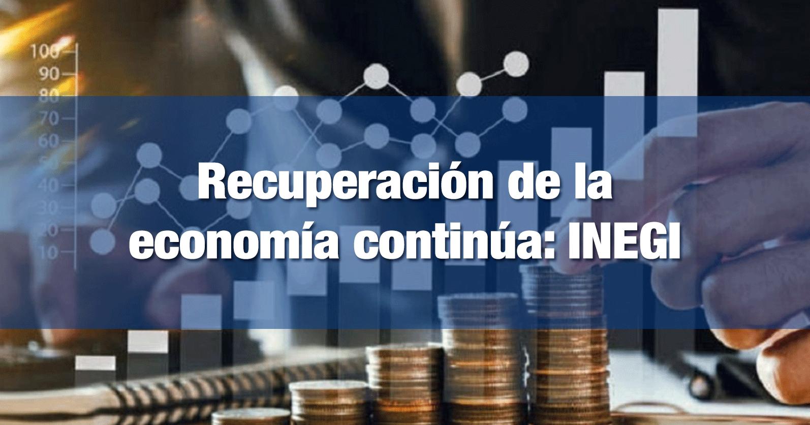 Recuperación de la economía continúa: INEGI