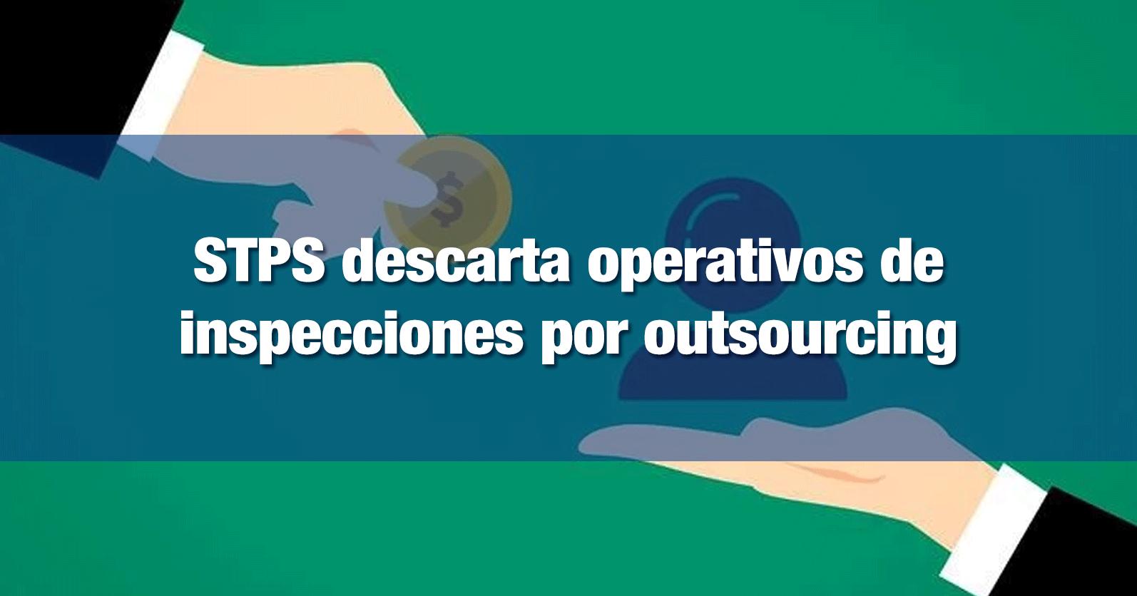 STPS descarta operativos de inspecciones por outsourcing