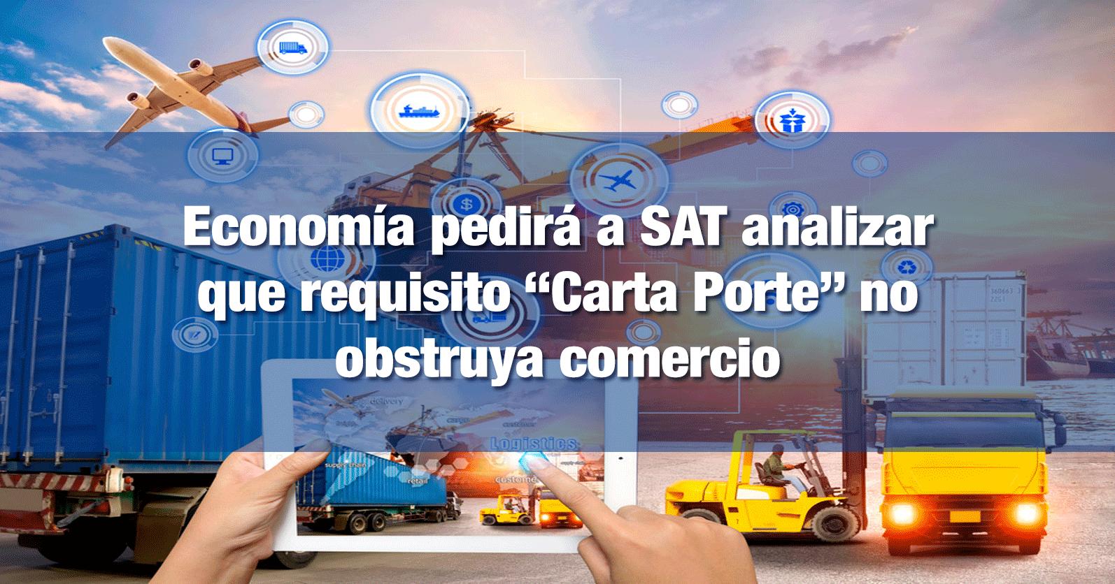 """Economía pedirá a SAT analizar que requisito """"Carta Porte"""" no obstruya comercio"""
