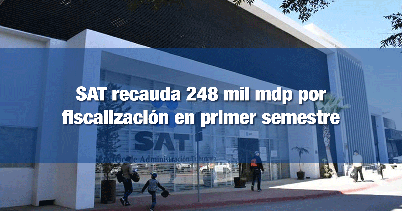 SAT recauda 248 mil mdp por fiscalización en primer semestre