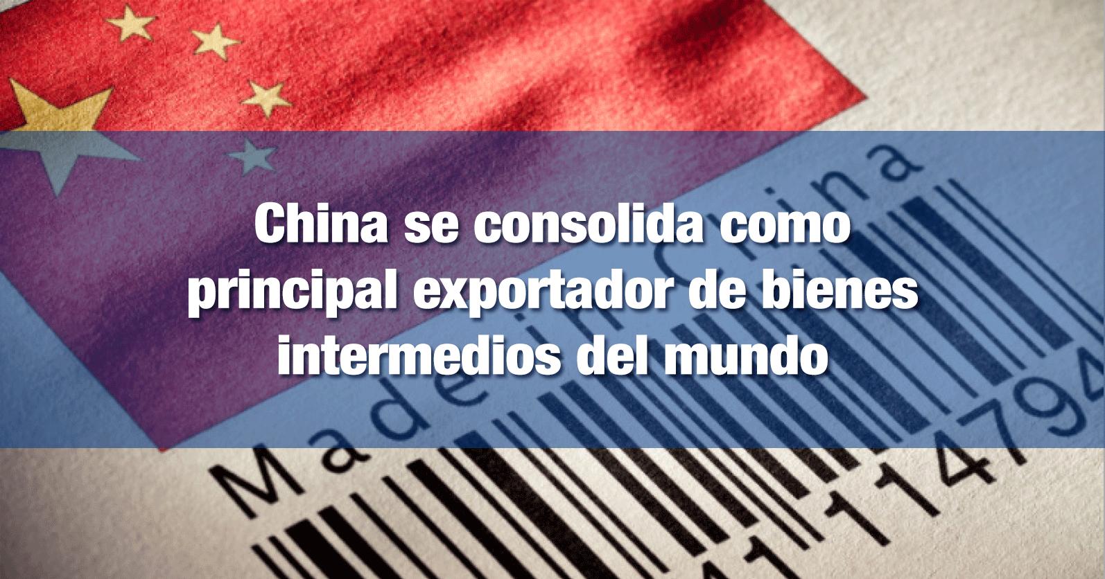 China se consolida como principal exportador de bienes intermedios del mundo