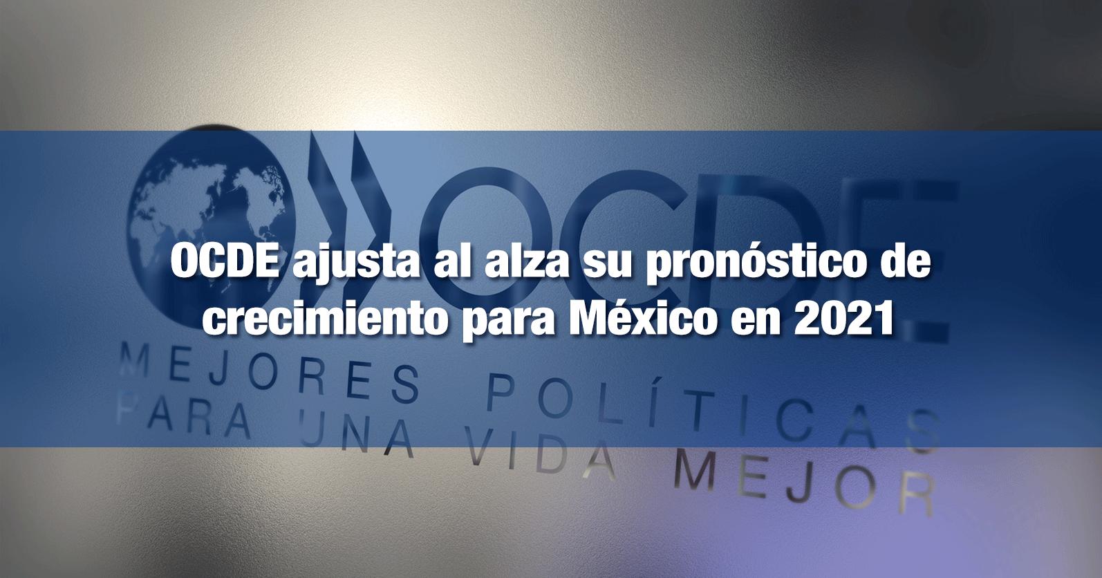 OCDE ajusta al alza su pronóstico de crecimiento para México en 2021