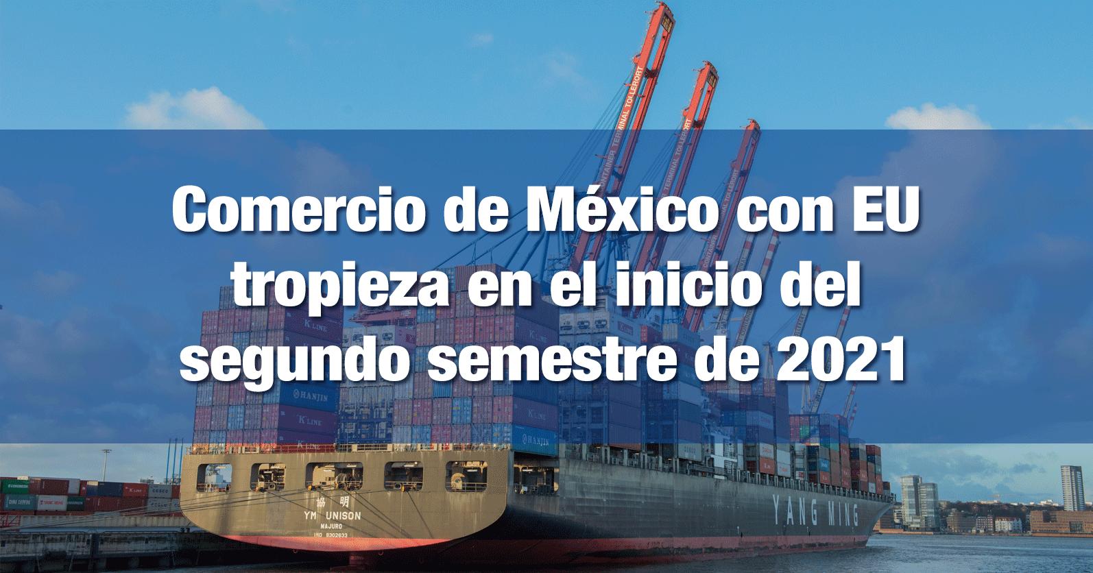 Comercio de México con EU tropieza en el inicio del segundo semestre de 2021