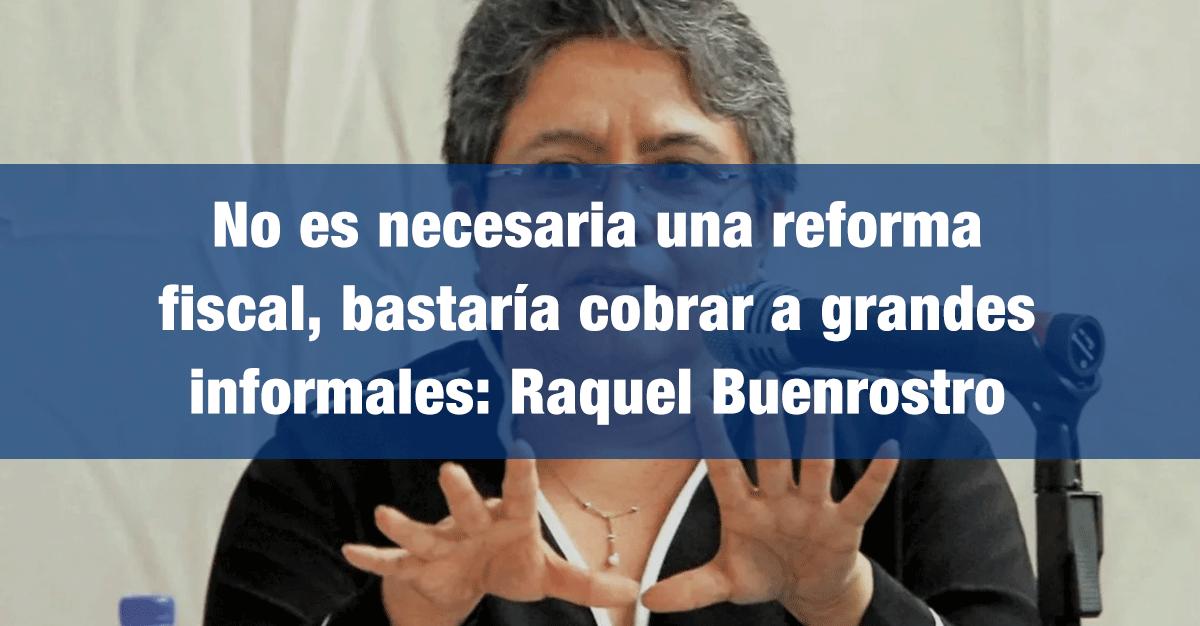 No es necesaria una reforma fiscal, bastaría cobrar a grandes informales: Raquel Buenrostro