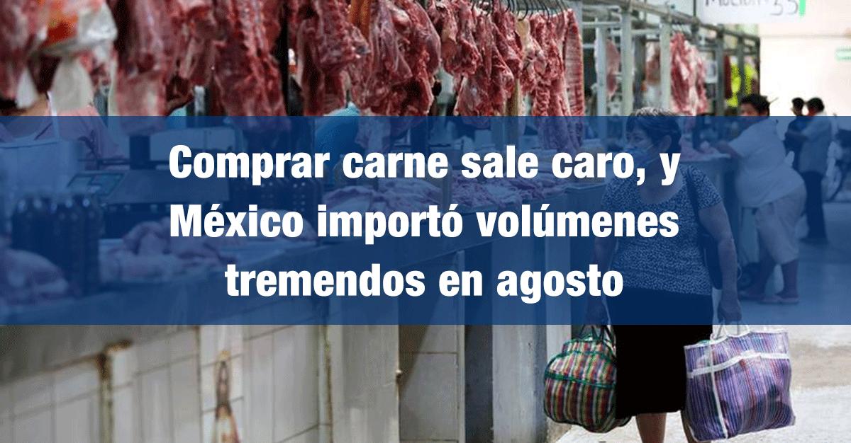Comprar carne sale caro, y México importó volúmenes tremendos en agosto