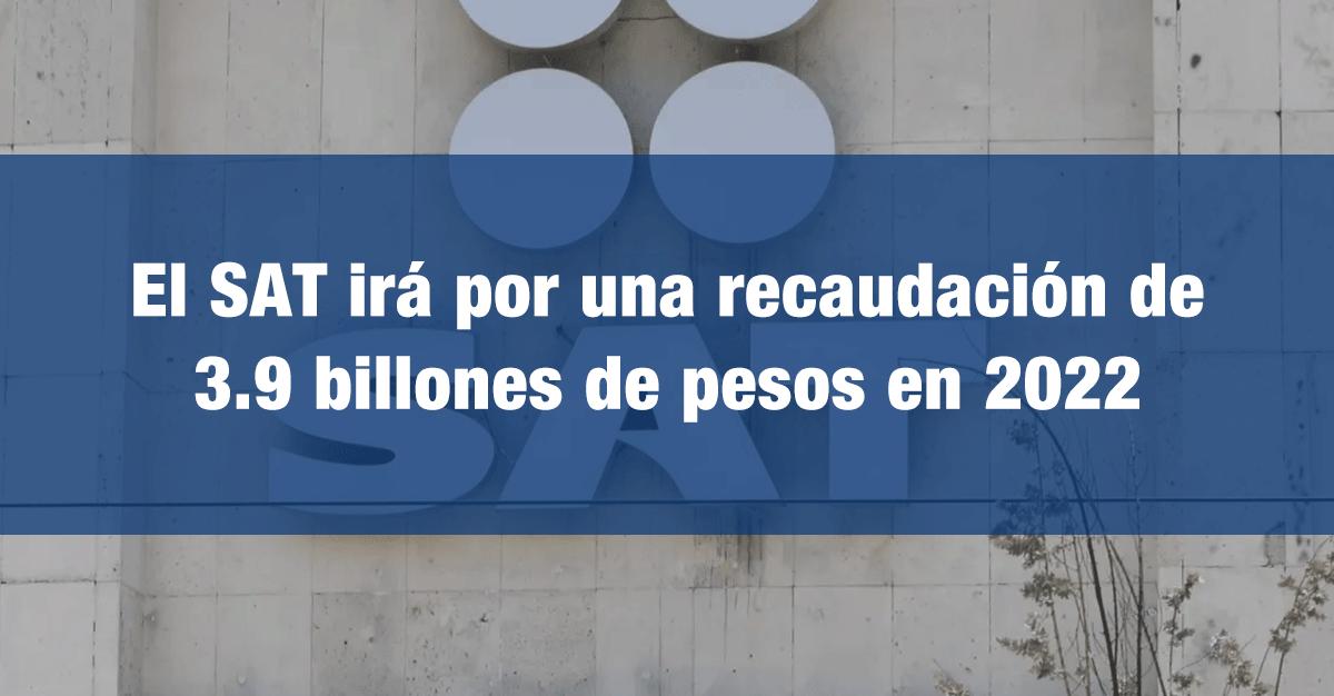El SAT irá por una recaudación de 3.9 billones de pesos en 2022
