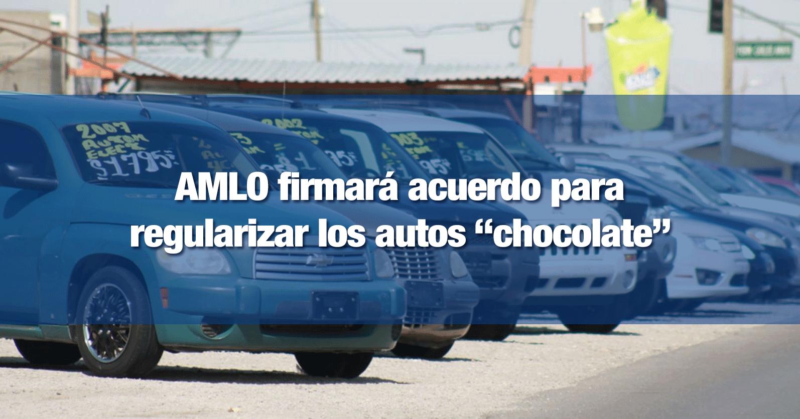 """AMLO firmará acuerdo para regularizar los autos """"chocolate"""""""