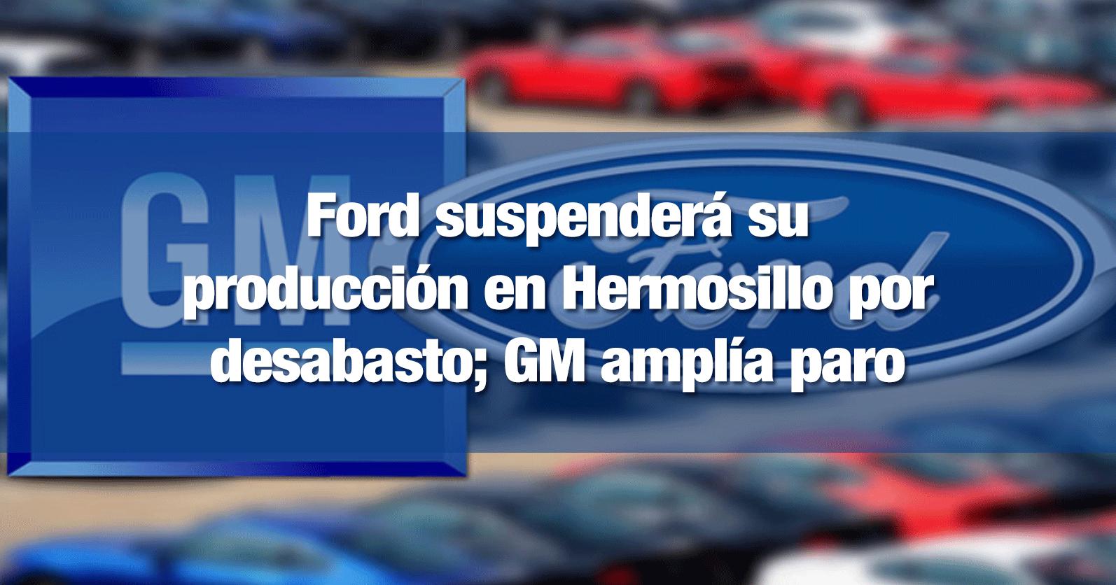 Ford suspenderá su producción en Hermosillo por desabasto; GM amplía paro