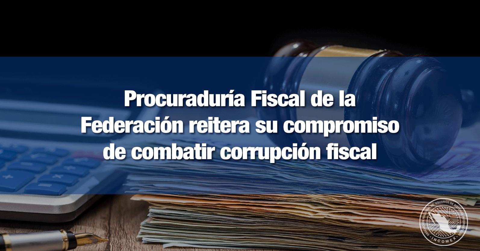 Procuraduría Fiscal de la Federación reitera su compromiso de combatir corrupción fiscal