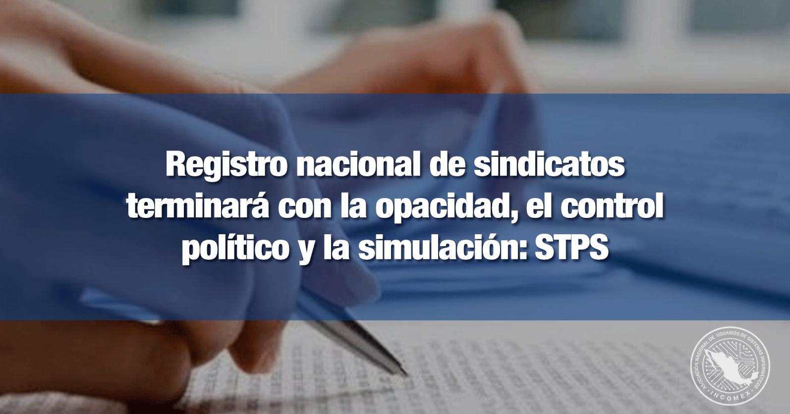 Registro nacional de sindicatos terminará con la opacidad, el control político y la simulación: STPS
